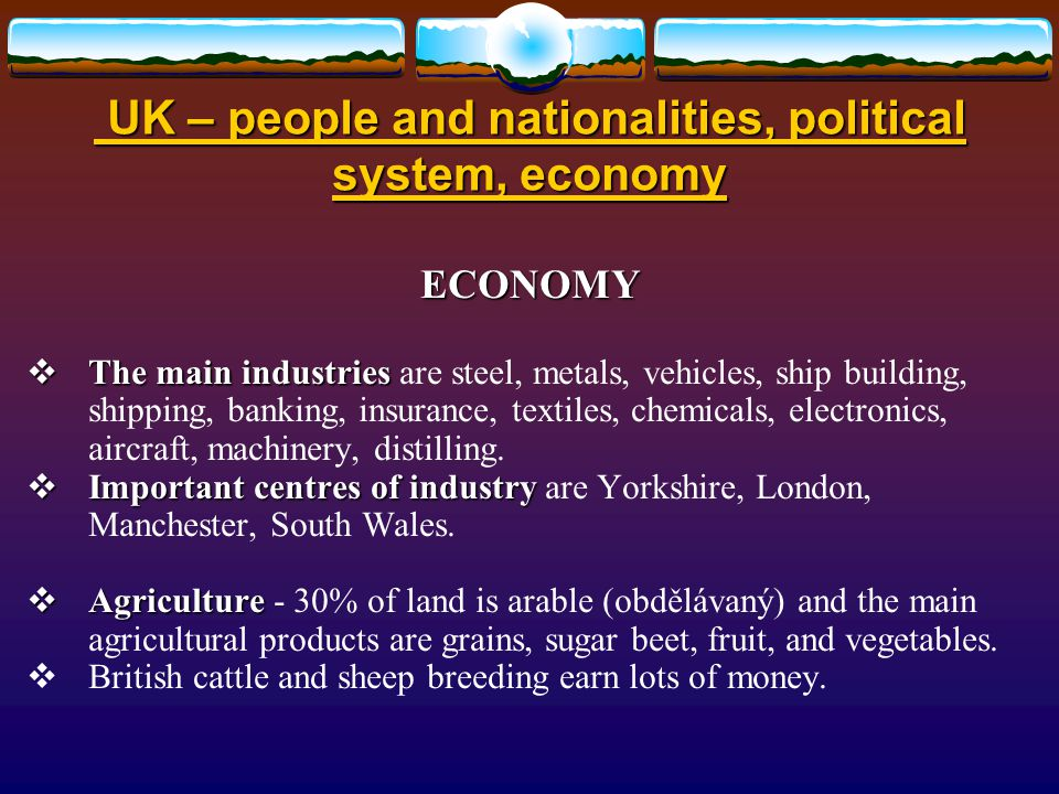 UK – people and nationalities, political system, economy UK – people and nationalities, political system, economy ECONOMY  The main industries  The main industries are steel, metals, vehicles, ship building, shipping, banking, insurance, textiles, chemicals, electronics, aircraft, machinery, distilling.
