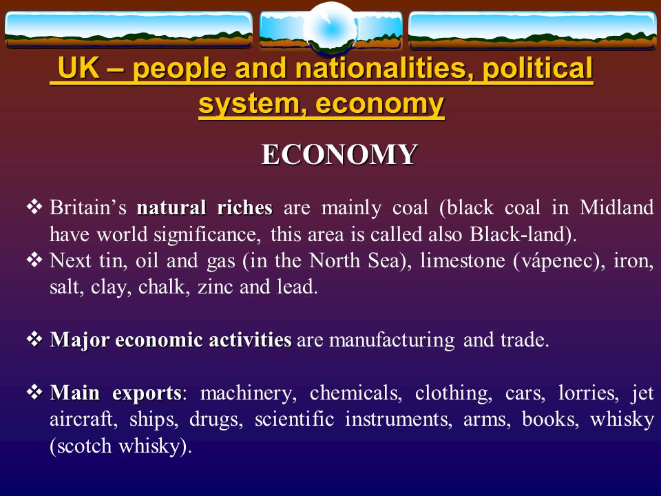UK – people and nationalities, political system, economy UK – people and nationalities, political system, economy ECONOMY natural riches  Britain's natural riches are mainly coal (black coal in Midland have world significance, this area is called also Black-land).