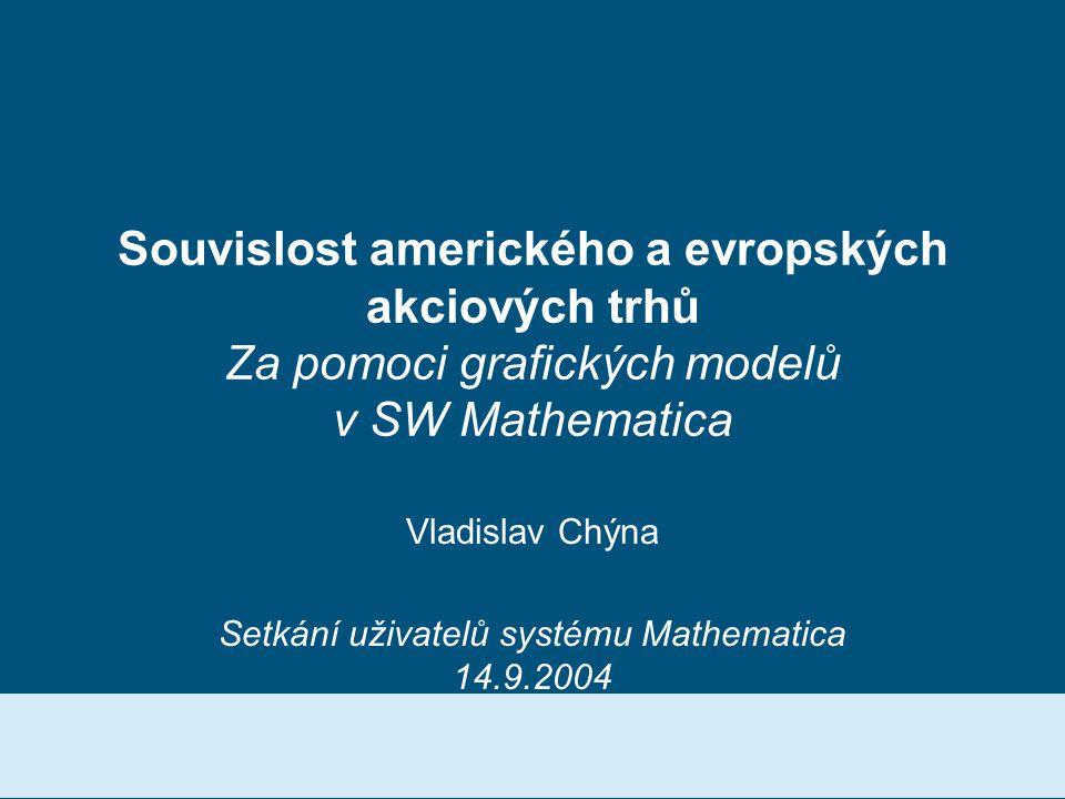 Souvislost amerického a evropských akciových trhů Za pomoci grafických modelů v SW Mathematica Vladislav Chýna Setkání uživatelů systému Mathematica 14.9.2004