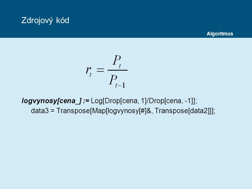 Zdrojový kód logvynosy[cena_] := Log[Drop[cena, 1]/Drop[cena, -1]]; data3 = Transpose[Map[logvynosy[#]&, Transpose[data2]]]; Algoritmus