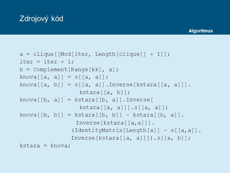 Zdrojový kód a = clique[[Mod[iter, Length[clique]] + 1]]; iter = iter + 1; b = Complement[Range[kk], a]; knova[[a, a]] = s[[a, a]]; knova[[a, b]] = s[[a, a]].Inverse[kstara[[a, a]]].