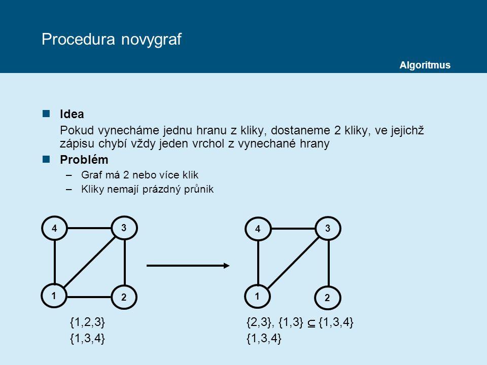 Procedura novygraf nIdea Pokud vynecháme jednu hranu z kliky, dostaneme 2 kliky, ve jejichž zápisu chybí vždy jeden vrchol z vynechané hrany nProblém –Graf má 2 nebo více klik –Kliky nemají prázdný průnik {1,2,3} {2,3}, {1,3}  {1,3,4} {1,3,4} {1,3,4} 4 1 2 3 4 1 2 3 Algoritmus