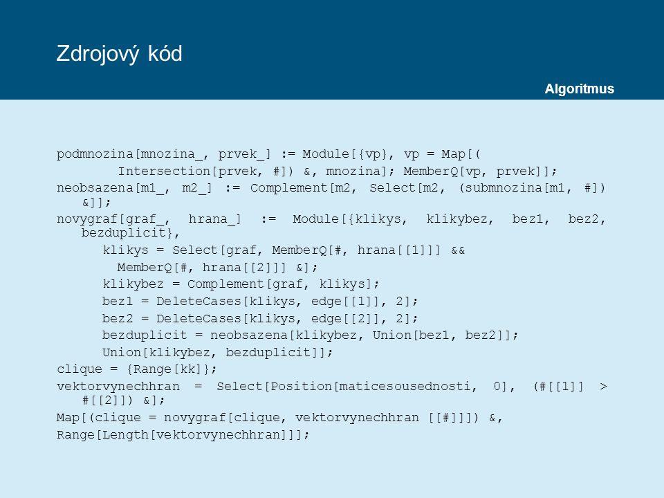 Zdrojový kód podmnozina[mnozina_, prvek_] := Module[{vp}, vp = Map[( Intersection[prvek, #]) &, mnozina]; MemberQ[vp, prvek]]; neobsazena[m1_, m2_] := Complement[m2, Select[m2, (submnozina[m1, #]) &]]; novygraf[graf_, hrana_] := Module[{klikys, klikybez, bez1, bez2, bezduplicit}, klikys = Select[graf, MemberQ[#, hrana[[1]]] && MemberQ[#, hrana[[2]]] &]; klikybez = Complement[graf, klikys]; bez1 = DeleteCases[klikys, edge[[1]], 2]; bez2 = DeleteCases[klikys, edge[[2]], 2]; bezduplicit = neobsazena[klikybez, Union[bez1, bez2]]; Union[klikybez, bezduplicit]]; clique = {Range[kk]}; vektorvynechhran = Select[Position[maticesousednosti, 0], (#[[1]] > #[[2]]) &]; Map[(clique = novygraf[clique, vektorvynechhran [[#]]]) &, Range[Length[vektorvynechhran]]]; Algoritmus