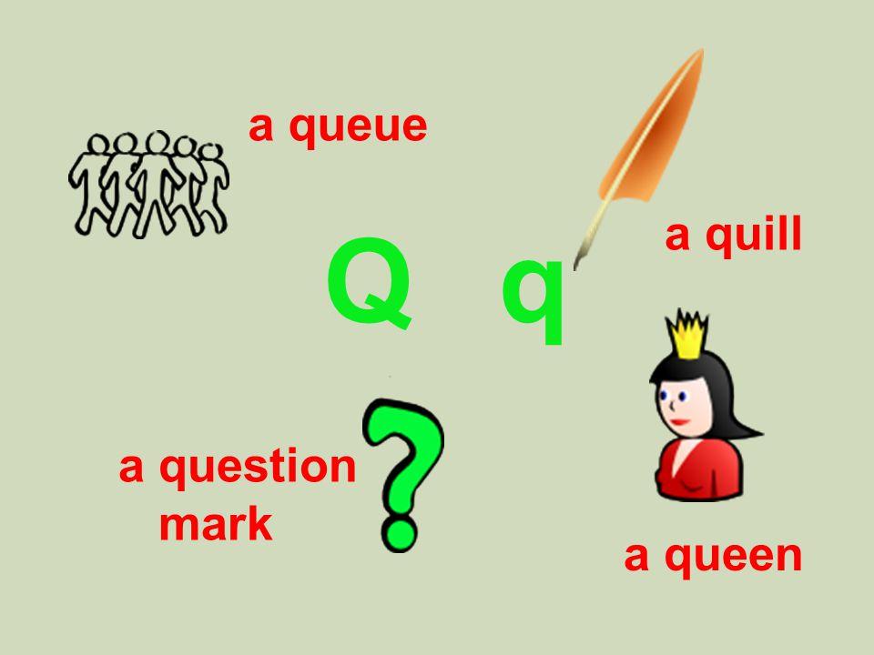 Q q a quill a queen a queue a question mark