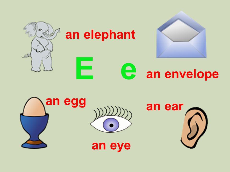 E e an elephant an egg an eye an ear an envelope