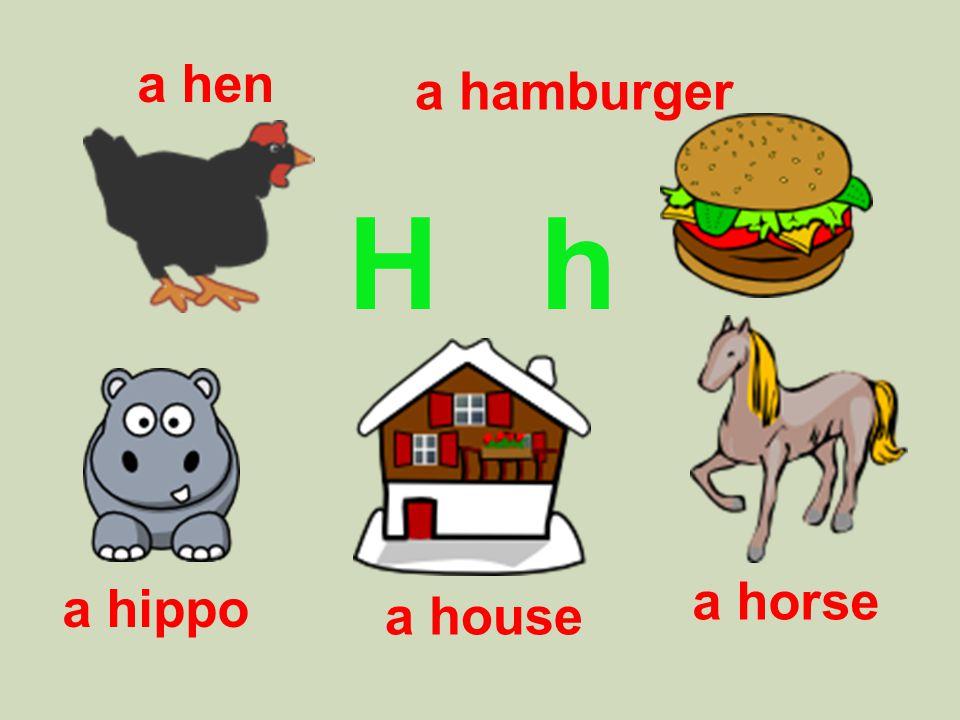 H h a hen a hippo a hamburger a house a horse