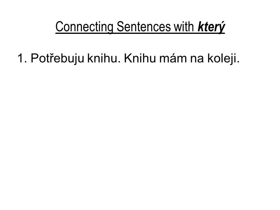Connecting Sentences with který 1. Potřebuju knihu. Knihu mám na koleji.