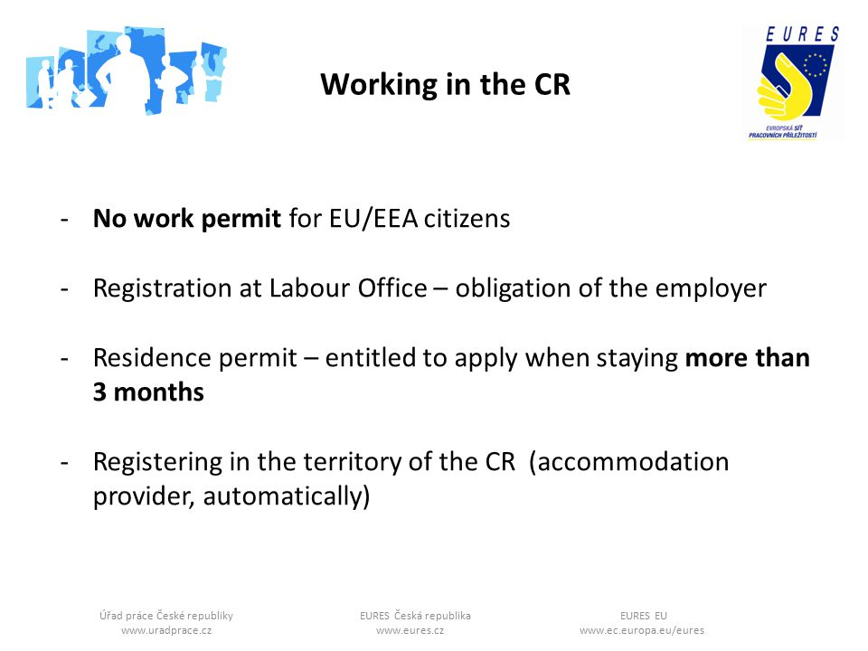 Úřad práce České republikyEURES Česká republikaEURES EU www.uradprace.cz www.eures.cz www.ec.europa.eu/eures Working in the CR -No work permit for EU/EEA citizens -Registration at Labour Office – obligation of the employer -Residence permit – entitled to apply when staying more than 3 months -Registering in the territory of the CR (accommodation provider, automatically)