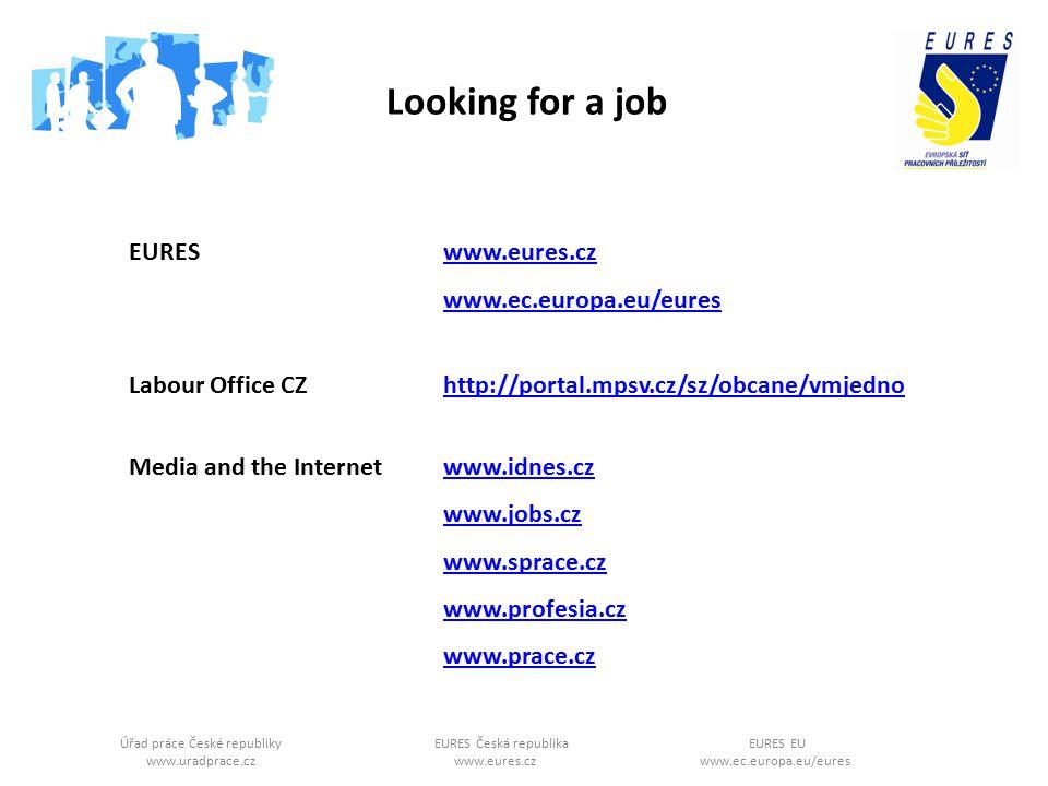 Úřad práce České republikyEURES Česká republikaEURES EU www.uradprace.cz www.eures.cz www.ec.europa.eu/eures Looking for a job EURES www.eures.czwww.eures.cz www.ec.europa.eu/eures Labour Office CZhttp://portal.mpsv.cz/sz/obcane/vmjednohttp://portal.mpsv.cz/sz/obcane/vmjedno Media and the Internet www.idnes.czwww.idnes.cz www.jobs.cz www.sprace.cz www.profesia.cz www.prace.cz