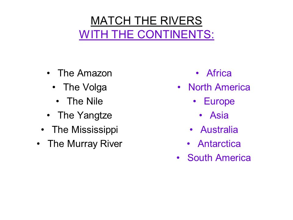 MATCH THE RIVERS WITH THE CONTINENTS: The Amazon The Volga The Nile The Yangtze The Mississippi The Murray River Africa North America Europe Asia Australia Antarctica South America