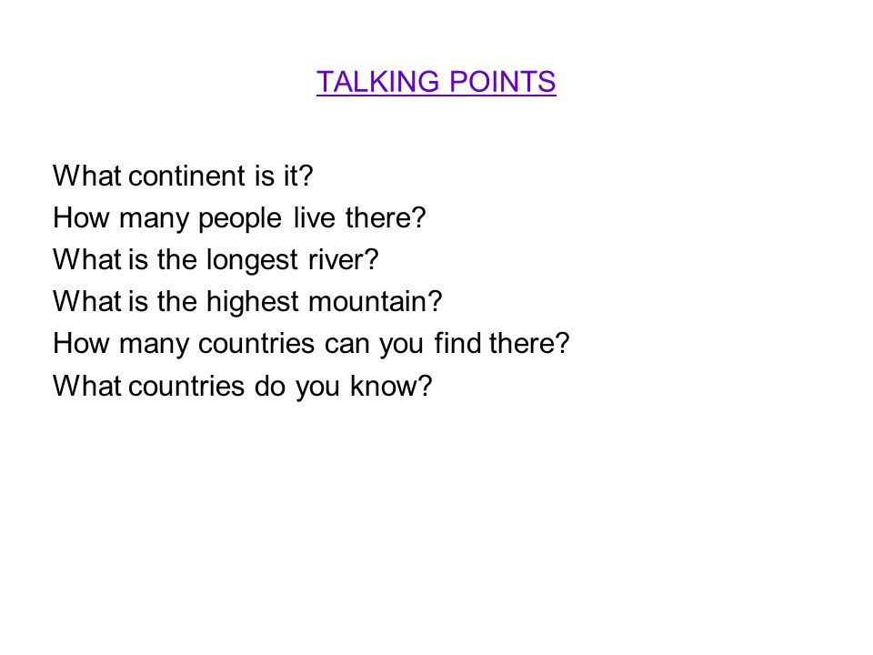 TALKING POINTS What continent is it? How many people live there? What is the longest river? What is the highest mountain? How many countries can you f