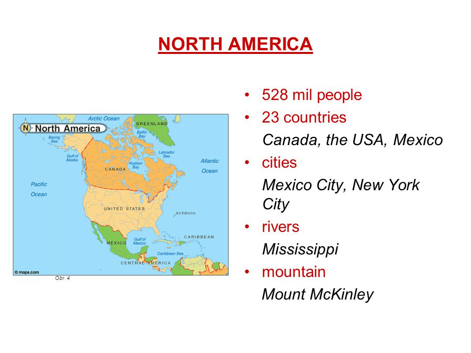 NORTH AMERICA 528 mil people 23 countries Canada, the USA, Mexico cities Mexico City, New York City rivers Mississippi mountain Mount McKinley Obr. 4