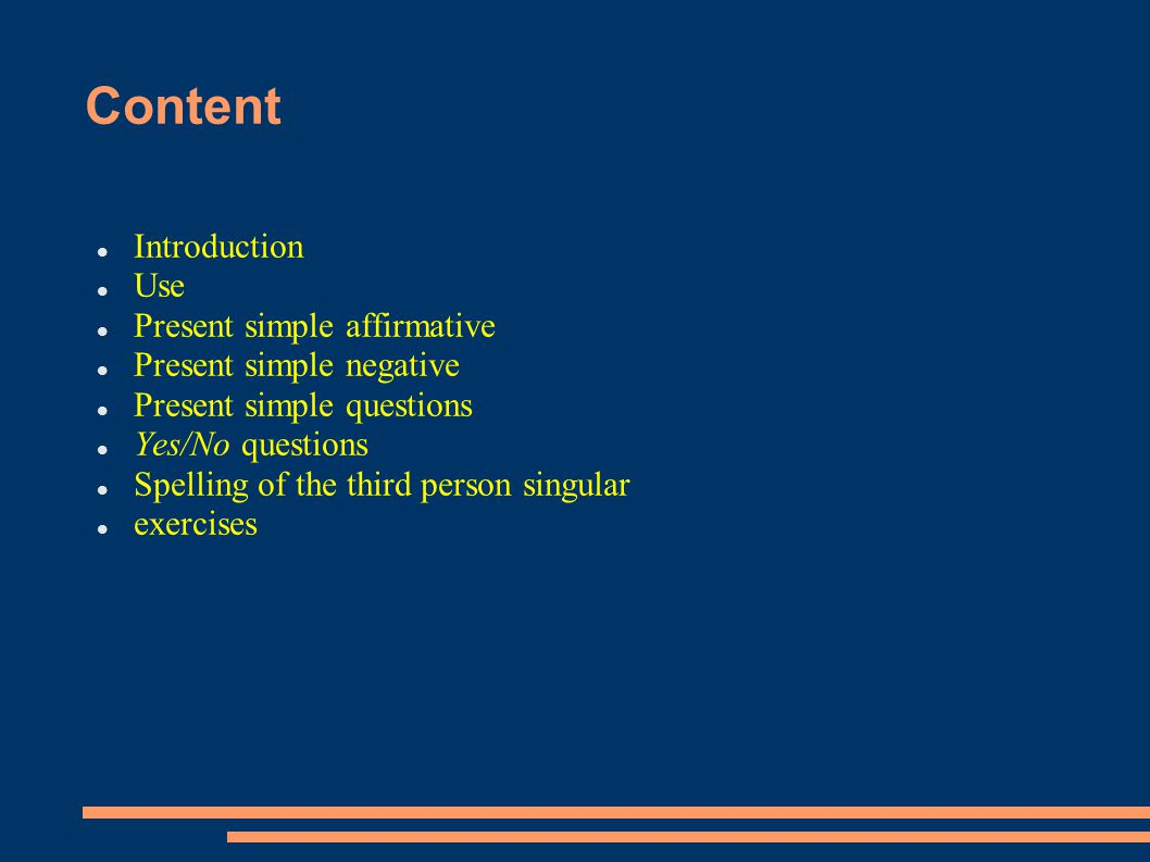 Content Introduction Use Present simple affirmative Present simple negative Present simple questions Yes/No questions Spelling of the third person singular exercises