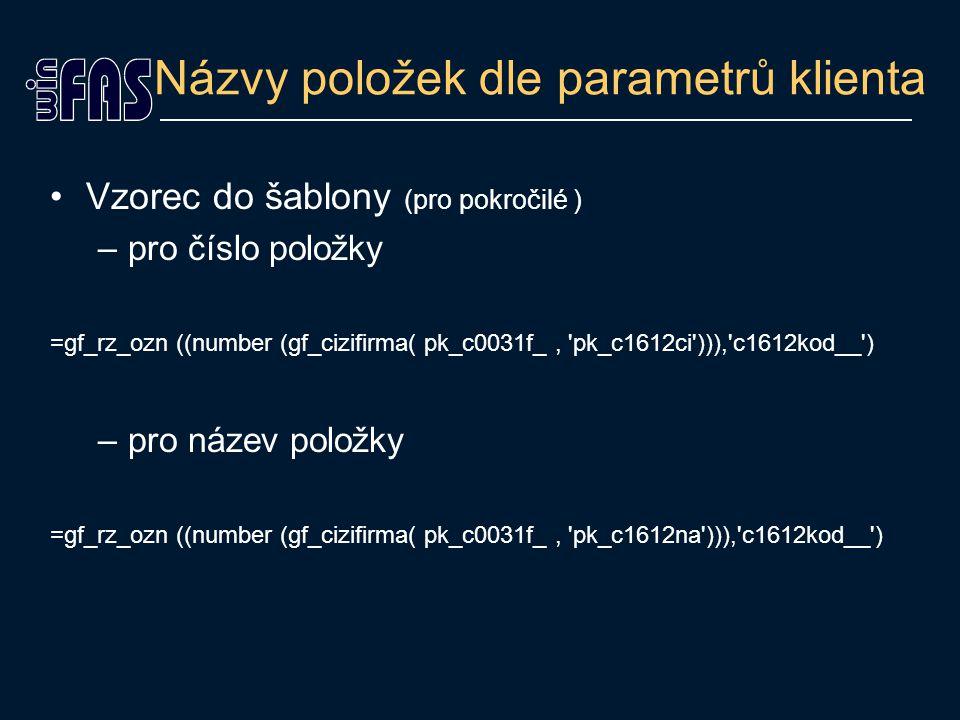 Názvy položek dle parametrů klienta Vzorec do šablony (pro pokročilé ) –pro číslo položky =gf_rz_ozn ((number (gf_cizifirma( pk_c0031f_, pk_c1612ci ))), c1612kod__ ) –pro název položky =gf_rz_ozn ((number (gf_cizifirma( pk_c0031f_, pk_c1612na ))), c1612kod__ )
