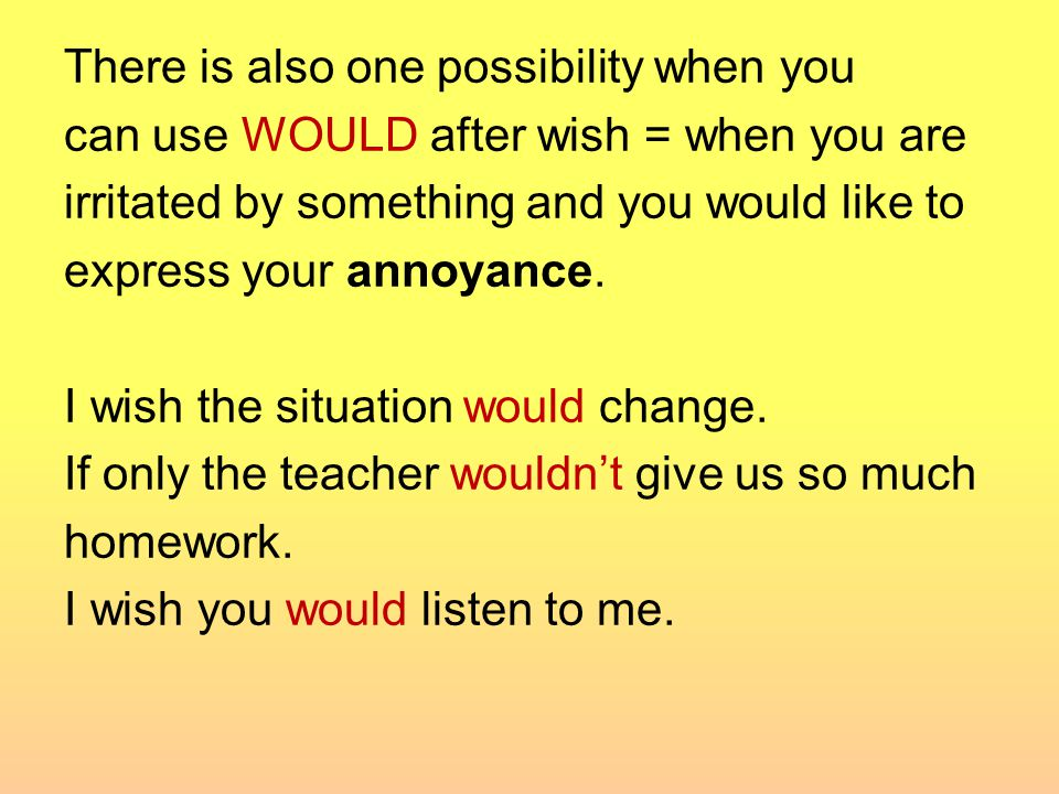 There is also one possibility when you can use WOULD after wish = when you are irritated by something and you would like to express your annoyance.