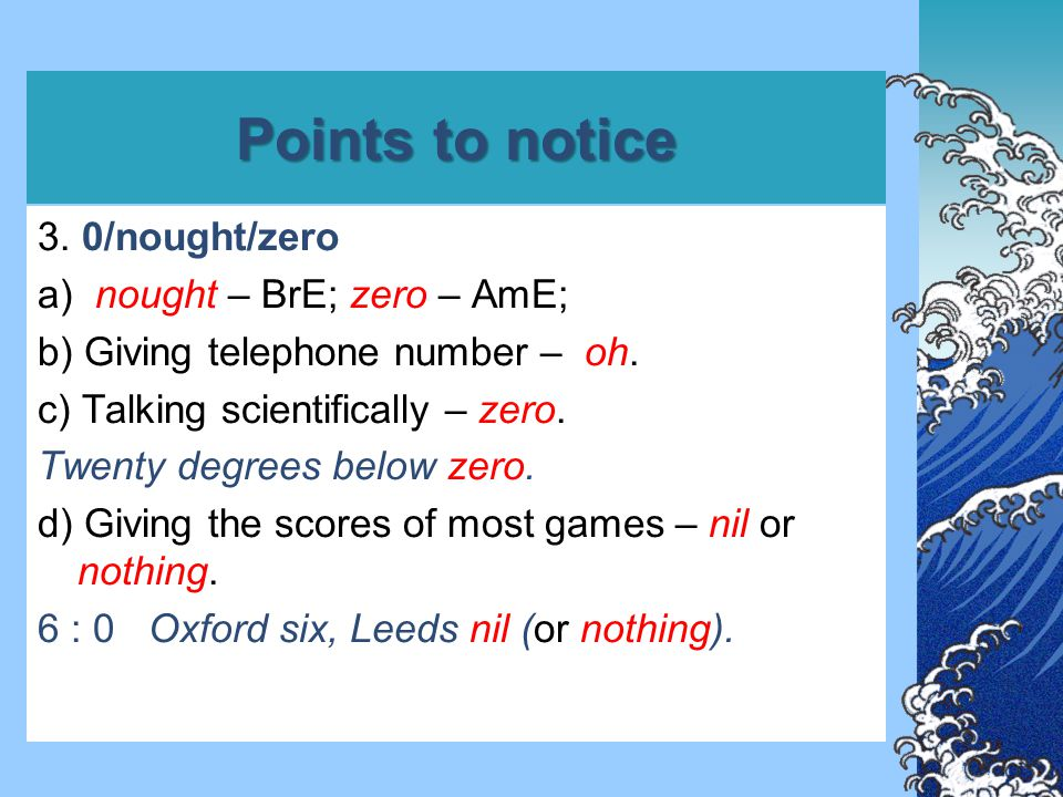Points to notice 3. 0/nought/zero a) nought – BrE; zero – AmE; b) Giving telephone number – oh. c) Talking scientifically – zero. Twenty degrees below