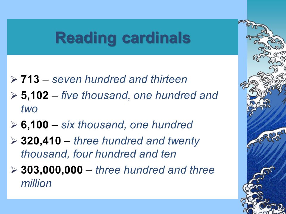 Reading cardinals  713 – seven hundred and thirteen  5,102 – five thousand, one hundred and two  6,100 – six thousand, one hundred  320,410 – three hundred and twenty thousand, four hundred and ten  303,000,000 – three hundred and three million