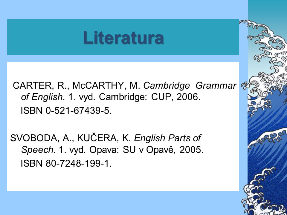 Literatura CARTER, R., McCARTHY, M. Cambridge Grammar of English. 1. vyd. Cambridge: CUP, 2006. ISBN 0-521-67439-5. SVOBODA, A., KUČERA, K. English Pa