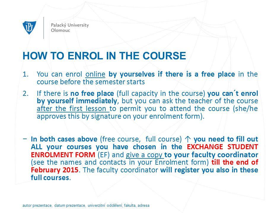 HOW TO ENROL IN THE COURSE 1.You can enrol online by yourselves if there is a free place in the course before the semester starts 2.If there is no free place (full capacity in the course) you can´t enrol by yourself immediately, but you can ask the teacher of the course after the first lesson to permit you to attend the course (she/he approves this by signature on your enrolment form).