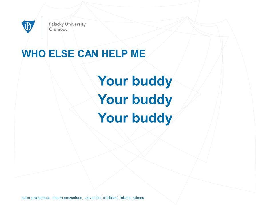 WHO ELSE CAN HELP ME Your buddy autor prezentace, datum prezentace, univerzitní oddělení, fakulta, adresa