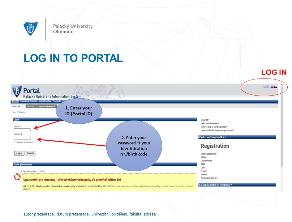 """HOW TO FIND YOUR ID NUMBER Portal ID Number – go to http://portal.upol.cz/ → Contacts type your family name into the first field of the part """"Upol Hledání studentů , and click search.http://portal.upol.cz/ In this way you will get your ID Number (see the example on the next page) autor prezentace, datum prezentace, univerzitní oddělení, fakulta, adresa"""