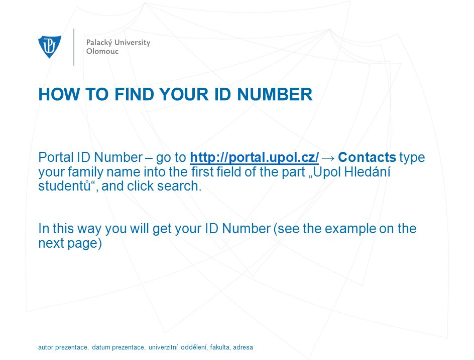"HOW TO FIND YOUR ID NUMBER Portal ID Number – go to   → Contacts type your family name into the first field of the part ""Upol Hledání studentů , and click search.  In this way you will get your ID Number (see the example on the next page) autor prezentace, datum prezentace, univerzitní oddělení, fakulta, adresa"