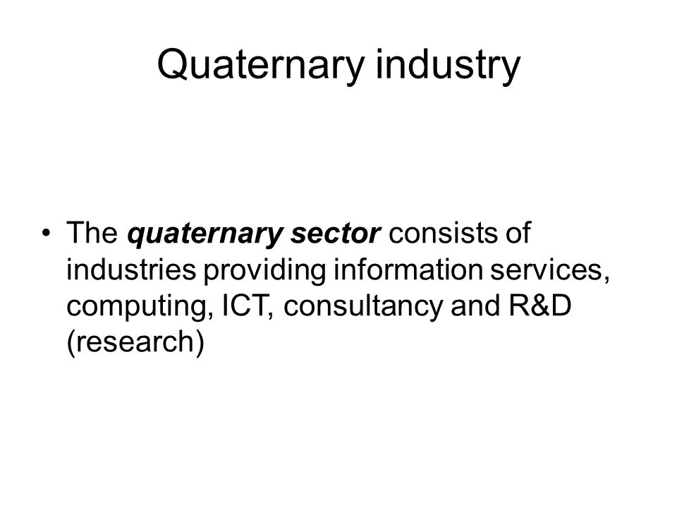 Quaternary industry The quaternary sector consists of industries providing information services, computing, ICT, consultancy and R&D (research)