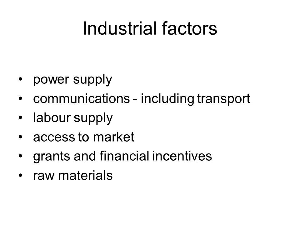 Industrial factors power supply communications - including transport labour supply access to market grants and financial incentives raw materials