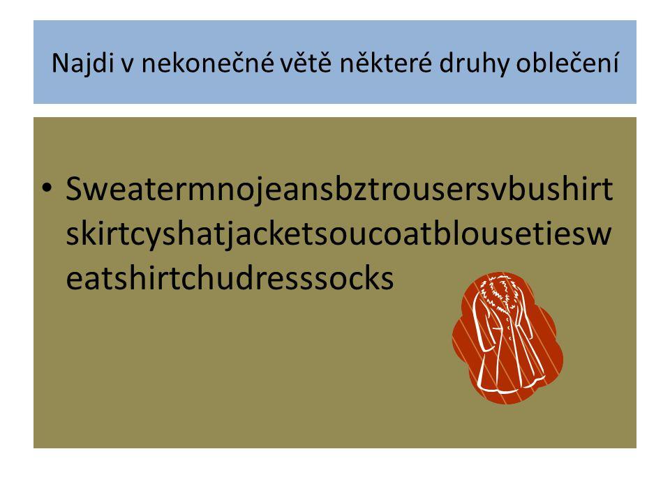 Najdi v nekonečné větě některé druhy oblečení Sweatermnojeansbztrousersvbushirt skirtcyshatjacketsoucoatblousetiesw eatshirtchudresssocks