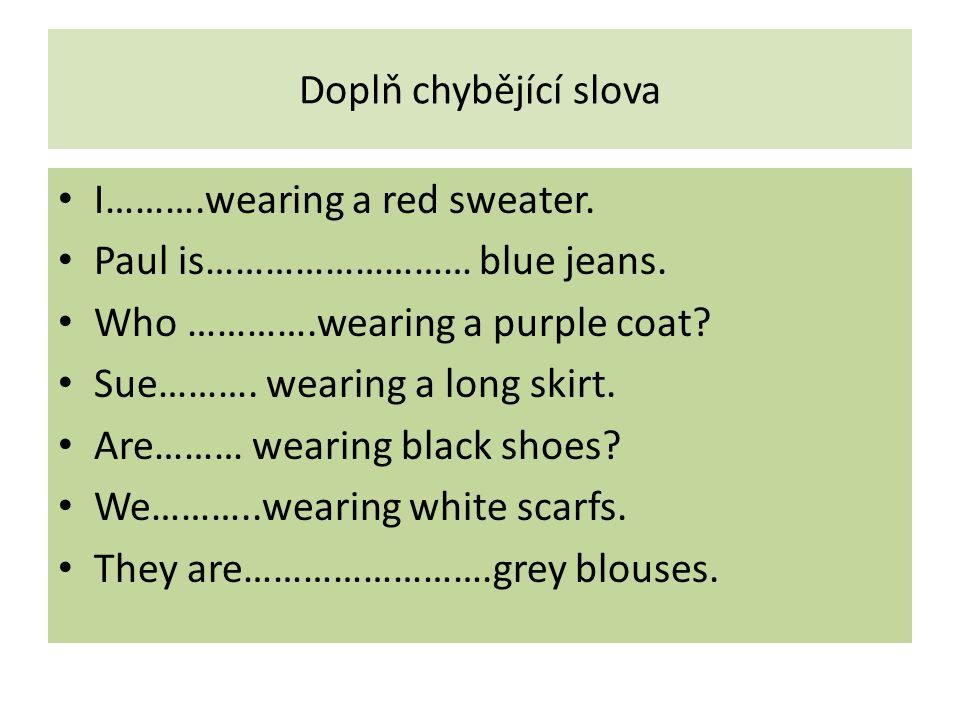 Doplň chybějící slova I……….wearing a red sweater. Paul is……………………… blue jeans. Who ………….wearing a purple coat? Sue………. wearing a long skirt. Are……… we