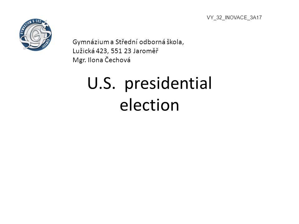 U.S. presidential election VY_32_INOVACE_3A17 Gymnázium a Střední odborná škola, Lužická 423, 551 23 Jaroměř Mgr. Ilona Čechová