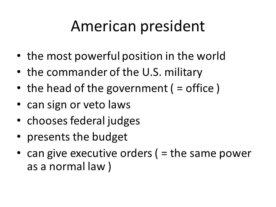 American president the most powerful position in the world the commander of the U.S. military the head of the government ( = office ) can sign or veto