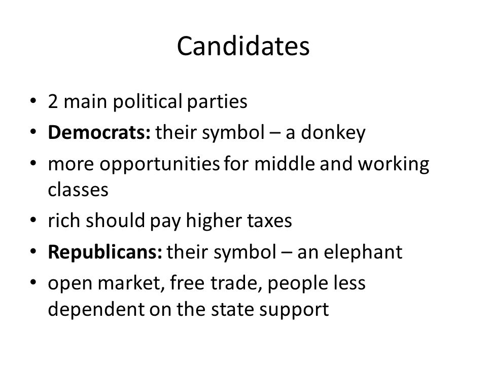 Candidates 2 main political parties Democrats: their symbol – a donkey more opportunities for middle and working classes rich should pay higher taxes