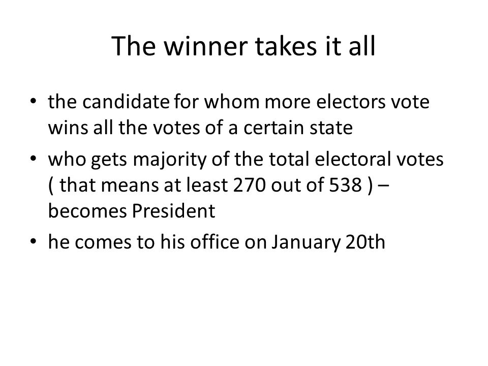 The winner takes it all the candidate for whom more electors vote wins all the votes of a certain state who gets majority of the total electoral votes