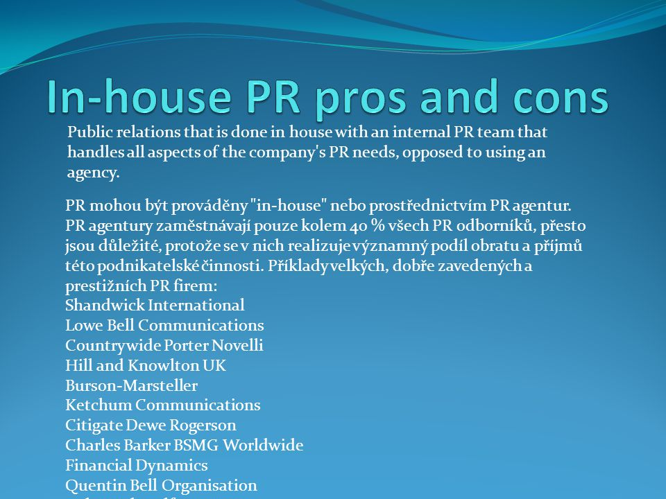 Public relations that is done in house with an internal PR team that handles all aspects of the company's PR needs, opposed to using an agency. PR moh