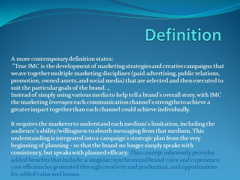 A more contemporary definition states: True IMC is the development of marketing strategies and creative campaigns that weave together multiple marketing disciplines (paid advertising, public relations, promotion, owned assets, and social media) that are selected and then executed to suit the particular goals of the brand.
