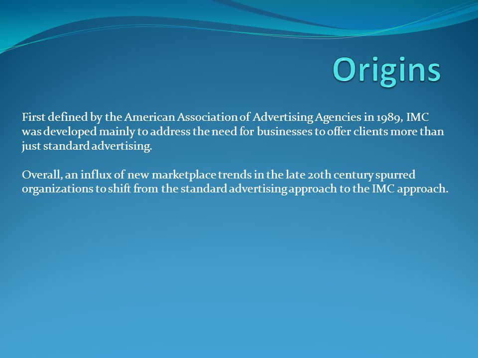 First defined by the American Association of Advertising Agencies in 1989, IMC was developed mainly to address the need for businesses to offer client