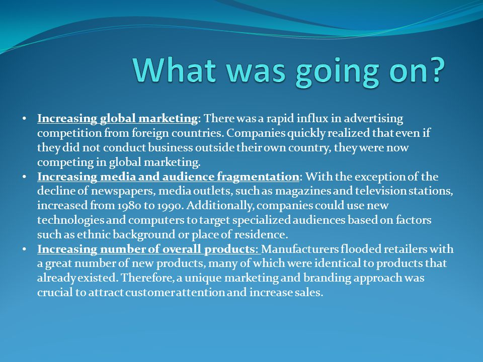 Increasing global marketing: There was a rapid influx in advertising competition from foreign countries.