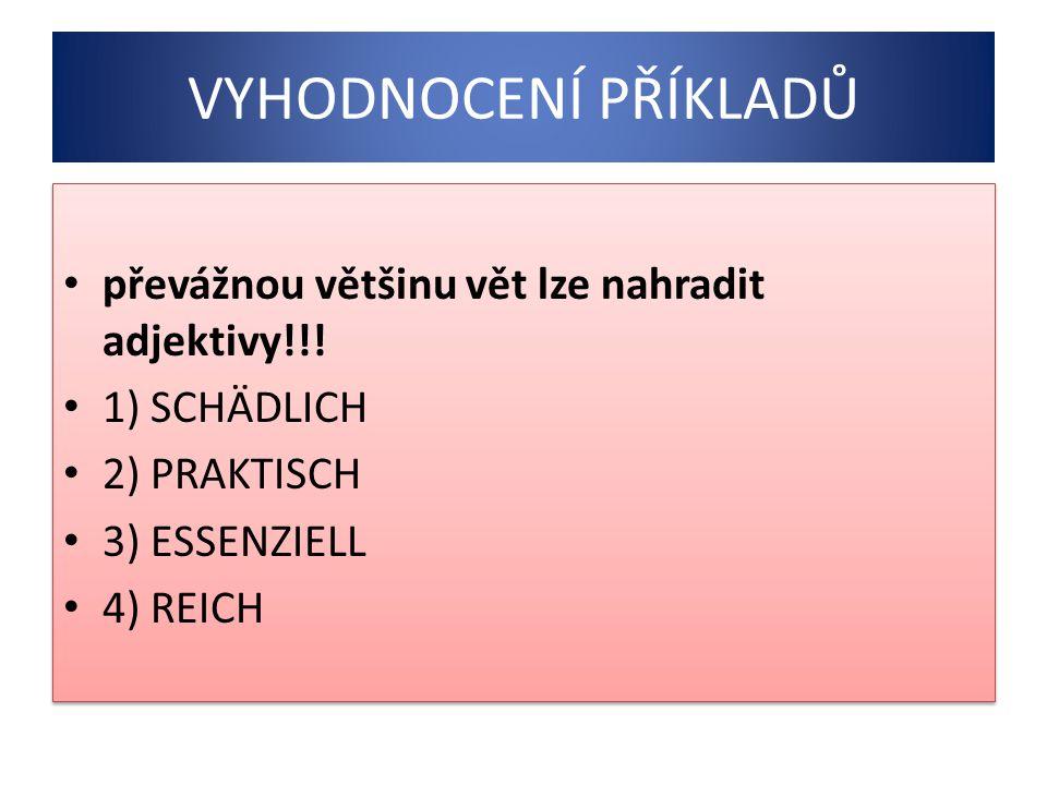 VYHODNOCENÍ PŘÍKLADŮ převážnou většinu vět lze nahradit adjektivy!!! 1) SCHÄDLICH 2) PRAKTISCH 3) ESSENZIELL 4) REICH převážnou většinu vět lze nahrad