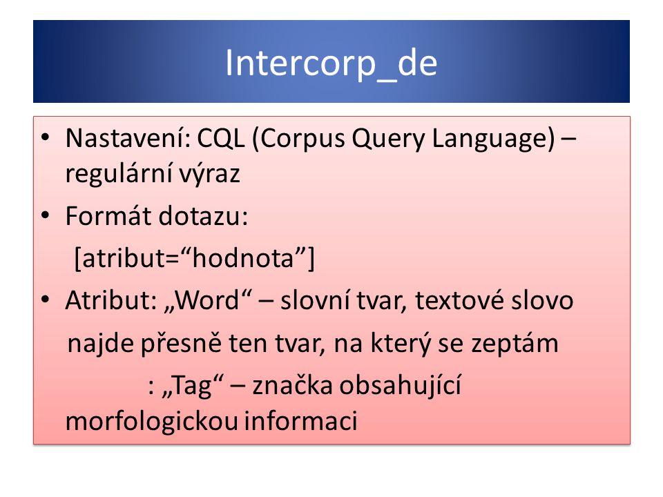 """Intercorp_de Nastavení: CQL (Corpus Query Language) – regulární výraz Formát dotazu: [atribut= hodnota ] Atribut: """"Word – slovní tvar, textové slovo najde přesně ten tvar, na který se zeptám : """"Tag – značka obsahující morfologickou informaci Nastavení: CQL (Corpus Query Language) – regulární výraz Formát dotazu: [atribut= hodnota ] Atribut: """"Word – slovní tvar, textové slovo najde přesně ten tvar, na který se zeptám : """"Tag – značka obsahující morfologickou informaci"""