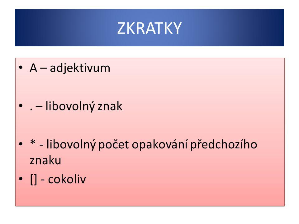 ZKRATKY A – adjektivum. – libovolný znak * - libovolný počet opakování předchozího znaku [] - cokoliv A – adjektivum. – libovolný znak * - libovolný p