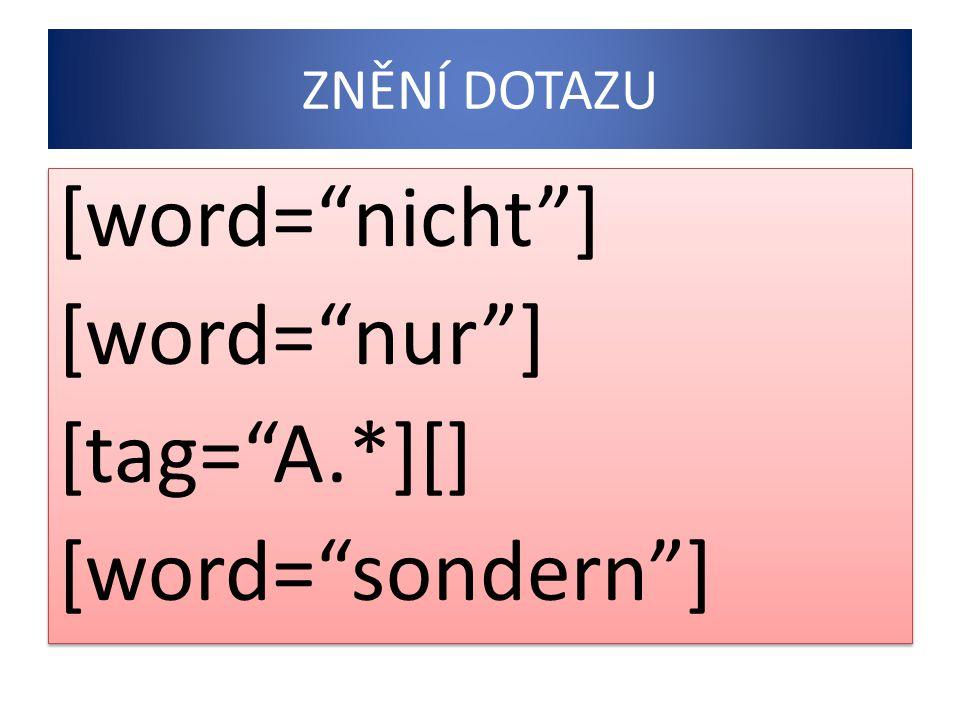 ZNĚNÍ DOTAZU [word= nicht ] [word= nur ] [tag= A.*][] [word= sondern ] [word= nicht ] [word= nur ] [tag= A.*][] [word= sondern ]