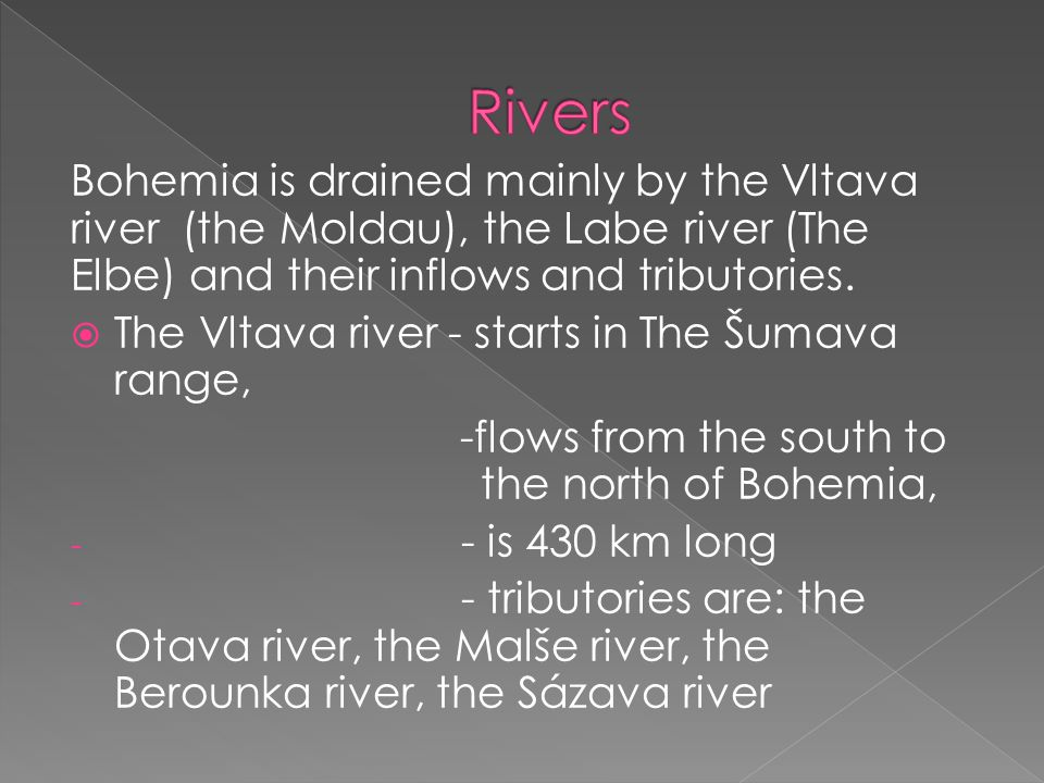 Bohemia is drained mainly by the Vltava river (the Moldau), the Labe river (The Elbe) and their inflows and tributories.  The Vltava river - starts i