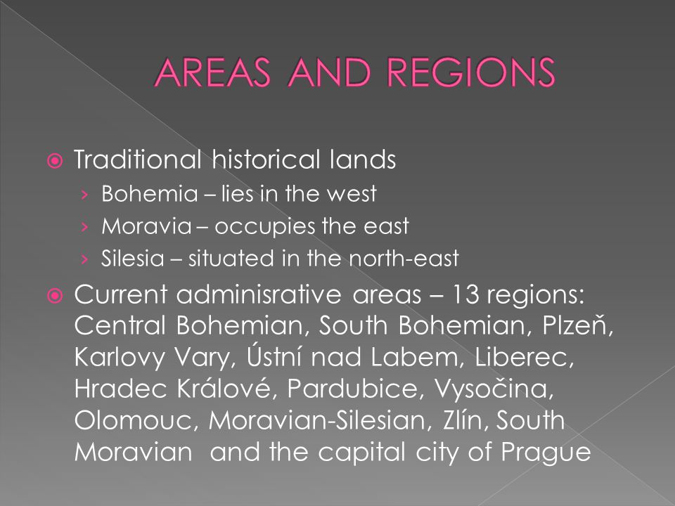  Traditional historical lands › Bohemia – lies in the west › Moravia – occupies the east › Silesia – situated in the north-east  Current adminisrati