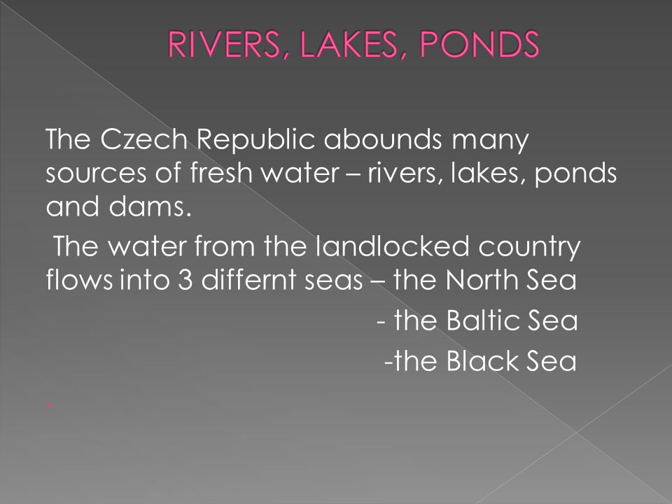 The Czech Republic abounds many sources of fresh water – rivers, lakes, ponds and dams. The water from the landlocked country flows into 3 differnt se