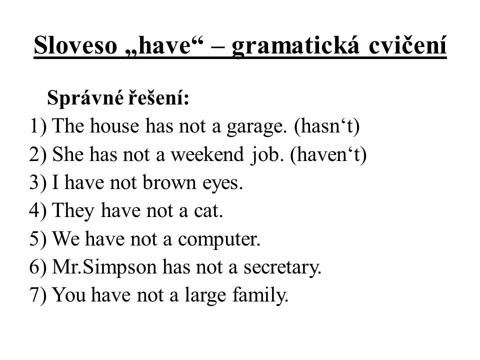 "Sloveso ""have"" – gramatická cvičení Správné řešení: 1) The house has not a garage. (hasn't) 2) She has not a weekend job. (haven't) 3) I have not brow"