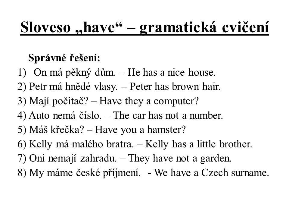 """Sloveso """"have"""" – gramatická cvičení Správné řešení: 1)On má pěkný dům. – He has a nice house. 2) Petr má hnědé vlasy. – Peter has brown hair. 3) Mají"""