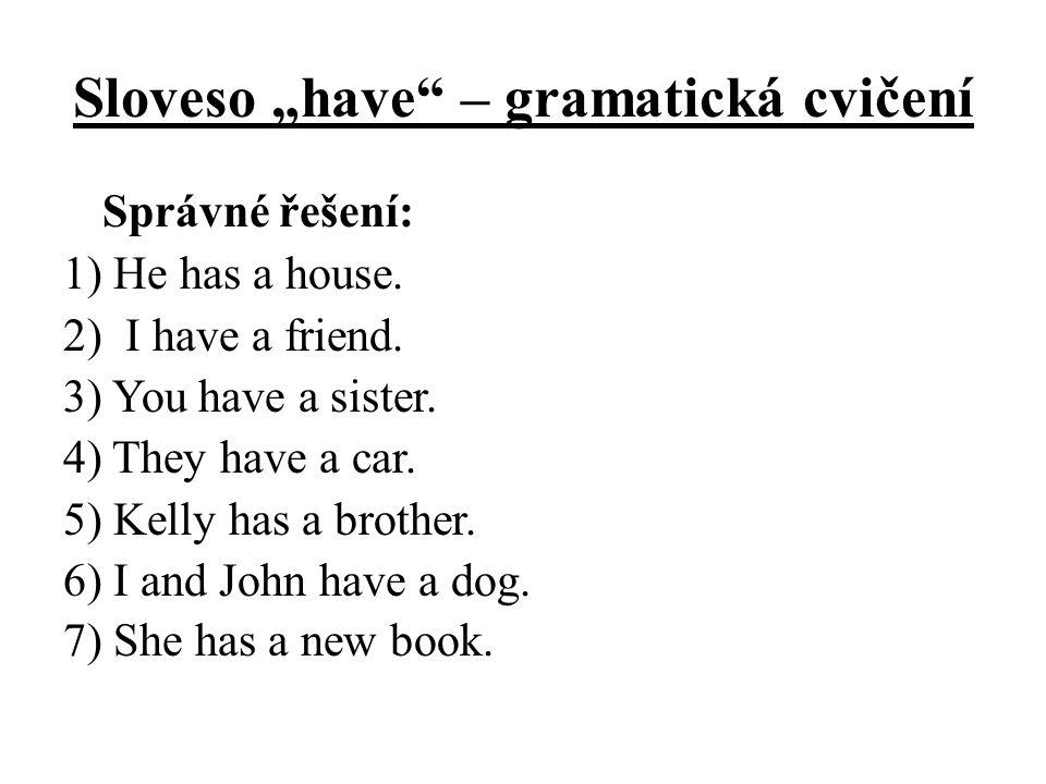 """Sloveso """"have"""" – gramatická cvičení Správné řešení: 1) He has a house. 2) I have a friend. 3) You have a sister. 4) They have a car. 5) Kelly has a br"""