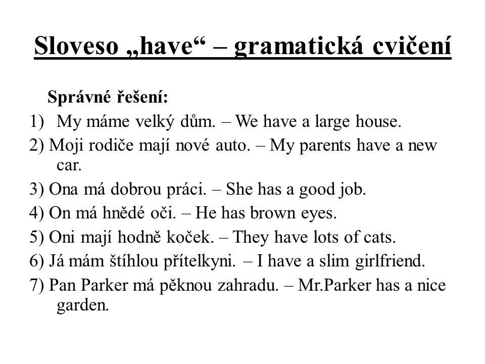 """Sloveso """"have"""" – gramatická cvičení Správné řešení: 1)My máme velký dům. – We have a large house. 2) Moji rodiče mají nové auto. – My parents have a n"""