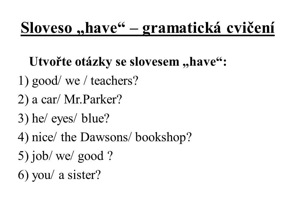 """Sloveso """"have"""" – gramatická cvičení Utvořte otázky se slovesem """"have"""": 1) good/ we / teachers? 2) a car/ Mr.Parker? 3) he/ eyes/ blue? 4) nice/ the Da"""